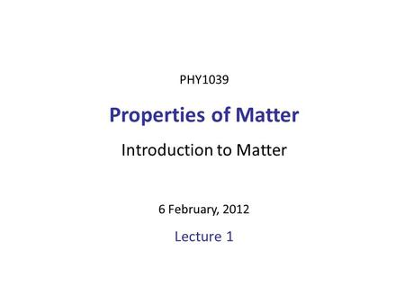 PHY1039 Properties of Matter Introduction to Matter 6 February, 2012 Lecture 1.