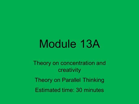 Module 13A Theory on concentration and creativity Theory on Parallel Thinking Estimated time: 30 minutes.