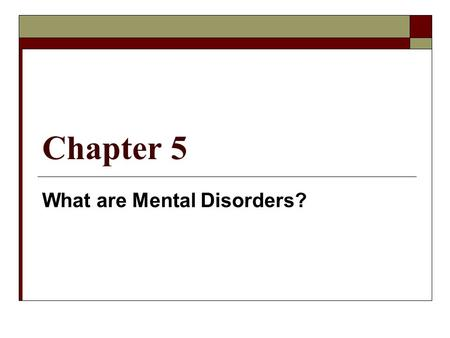 Chapter 5 What are Mental Disorders?. Mental Disorders  Illness of the mind that can affect thinking, feeling, behaviors and disrupt normal life  In.