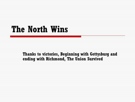 The North Wins Thanks to victories, Beginning with Gettysburg and ending with Richmond, The Union Survived.