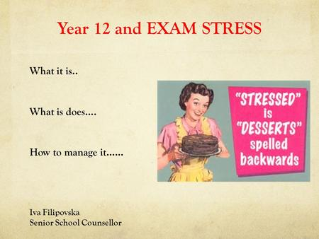 Year 12 and EXAM STRESS What it is.. What is does…. How to manage it…… Iva Filipovska Senior School Counsellor.