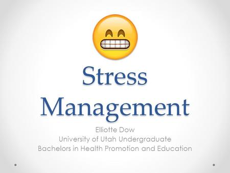 Stress Management Elliotte Dow University of Utah Undergraduate Bachelors in Health Promotion and Education.