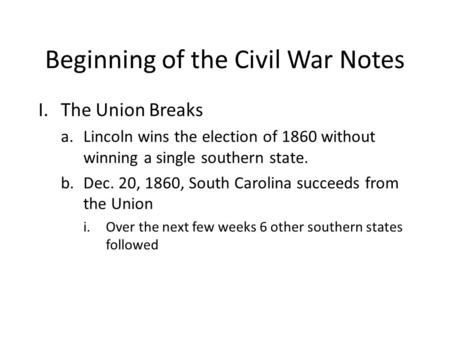 Beginning of the Civil War Notes I.The Union Breaks a.Lincoln wins the election of 1860 without winning a single southern state. b.Dec. 20, 1860, South.