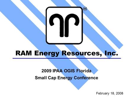 RAM Energy Resources, Inc. February 18, 2008 2009 IPAA OGIS Florida Small Cap Energy Conference.