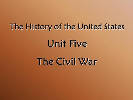 The History of the United States Unit Five The Civil War.