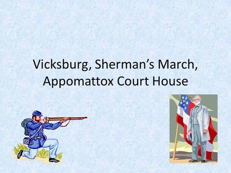 Vicksburg, Sherman's March, Appomattox Court House.