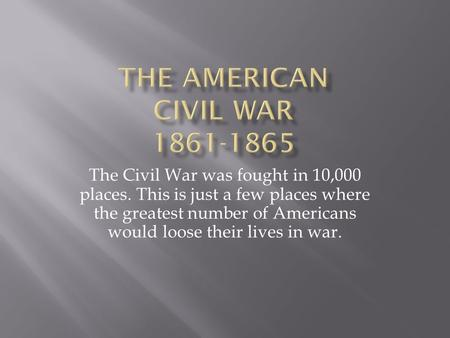 The Civil War was fought in 10,000 places. This is just a few places where the greatest number of Americans would loose their lives in war.