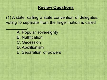 Review Questions (1) A state, calling a state convention of delegates, voting to separate from the larger nation is called _________. A. Popular sovereignty.