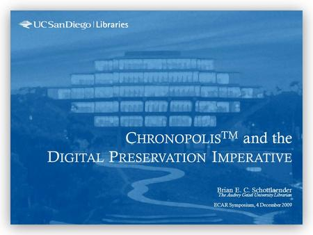 C HRONOPOLIS TM and the D IGITAL P RESERVATION I MPERATIVE Brian E. C. Schottlaender The Audrey Geisel University Librarian ECAR Symposium, 4 December.