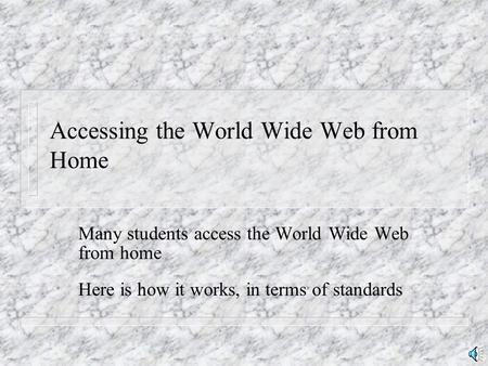 Accessing the World Wide Web from Home Many students access the World Wide Web from home Here is how it works, in terms of standards.