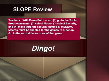 Copyright © 2004 Glenna R. Shaw & FTC Publishing Dingo! SLOPE Review Teachers: With PowerPoint open, (1) go to the Tools dropdown menu, (2) select Macro,