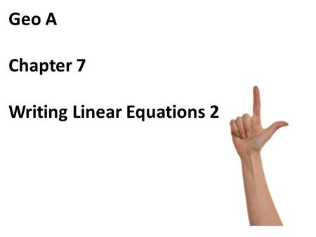 Geo A Chapter 7 Writing Linear Equations 2. 1. Write the point-slope form of the line that passes through the point (-3, -1) and has a slope of 1.