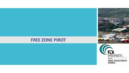 FREE ZONE PIROT. Basic information about Free zone Pirot  Established in 1996  Land more than 103 ha  Export processing zone * main customer Tigar.