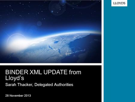 © Lloyd's BINDER XML UPDATE from Lloyd's Sarah Thacker, Delegated Authorities 28 November 2013.