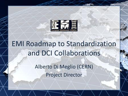 EMI INFSO-RI-261611 EMI Roadmap to Standardization and DCI Collaborations Alberto Di Meglio (CERN) Project Director.
