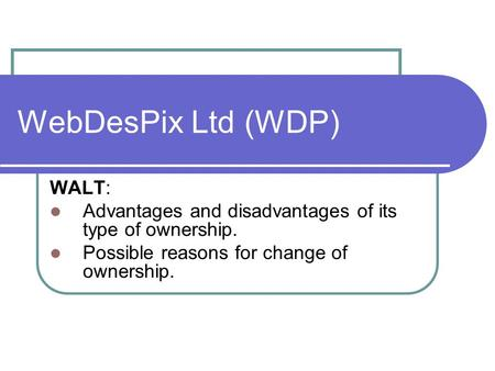 WebDesPix Ltd (WDP) WALT: Advantages and disadvantages of its type of ownership. Possible reasons for change of ownership.