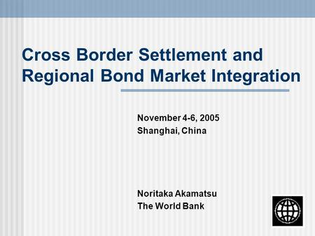Cross Border Settlement and Regional Bond Market Integration November 4-6, 2005 Shanghai, China Noritaka Akamatsu The World Bank.