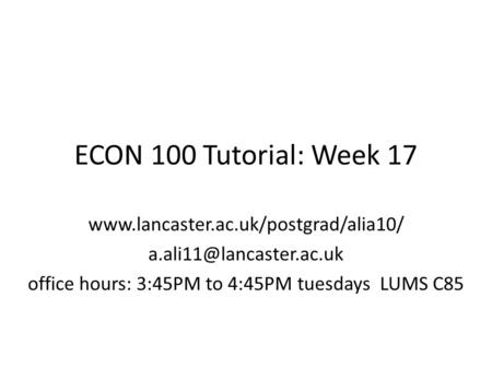 ECON 100 Tutorial: Week 17  office hours: 3:45PM to 4:45PM tuesdays LUMS C85.