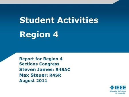 Student Activities Region 4 Report for Region 4 Sections Congress Steven James : R4SAC Max Steuer : R4SR August 2011.