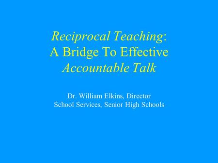 Reciprocal Teaching: A Bridge To Effective Accountable Talk Dr. William Elkins, Director School Services, Senior High Schools.
