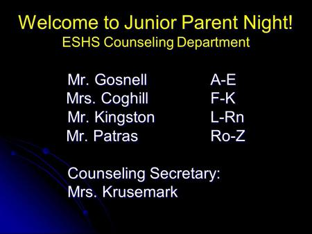 Welcome to Junior Parent Night! ESHS Counseling Department Mr. GosnellA-E Mr. GosnellA-E Mrs. CoghillF-K Mr. KingstonL-Rn Mr. KingstonL-Rn Mr. PatrasRo-Z.