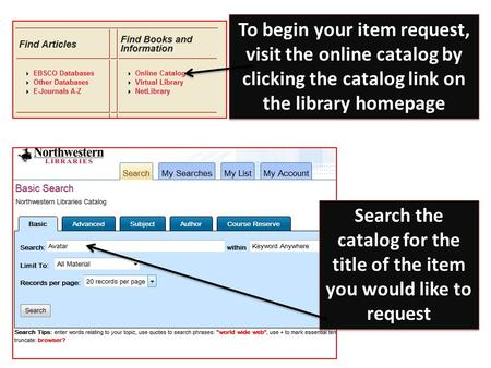 To begin your item request, visit the online catalog by clicking the catalog link on the library homepage Search the catalog for the title of the item.