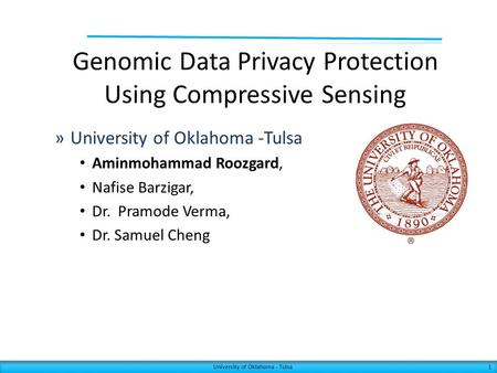Genomic Data Privacy Protection Using Compressive Sensing 1 »University of Oklahoma -Tulsa Aminmohammad Roozgard, Nafise Barzigar, Dr. Pramode Verma, Dr.