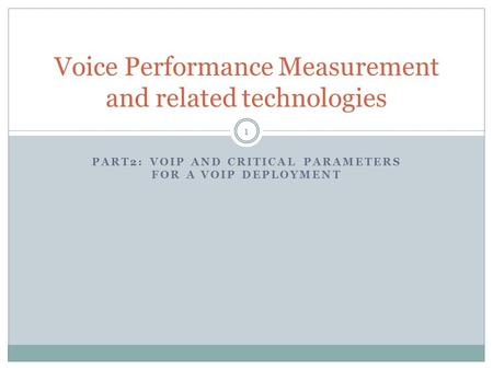 PART2: VOIP AND CRITICAL PARAMETERS FOR A VOIP DEPLOYMENT Voice Performance Measurement and related technologies 1.