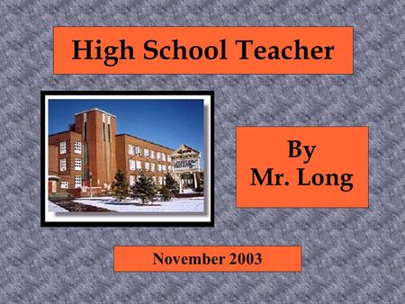 High School Teacher By Mr. Long November 2003. Nature of the Work ● Help students learn and apply concepts ● Specialize in a content area ● Use a variety.