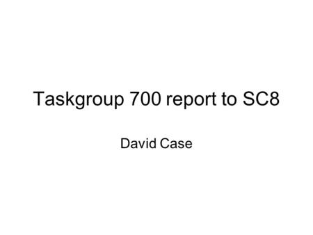 Taskgroup 700 report to SC8 David Case. 2 Working to define the actual technology that will be used in this band (EV-DO, W-CDMA, WiMAX, LTE). Working.