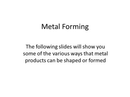 Metal Forming The following slides will show you some of the various ways that metal products can be shaped or formed.