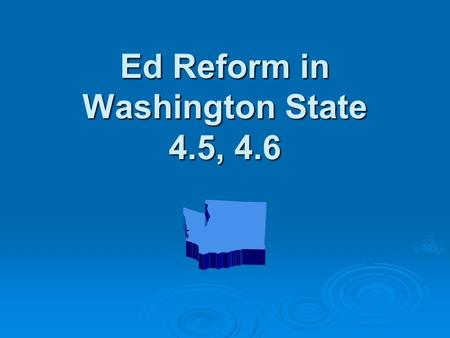 Ed Reform in Washington State 4.5, 4.6. Purpose of Understanding  If you don't know where you are going, how will you know when you get there?  How.