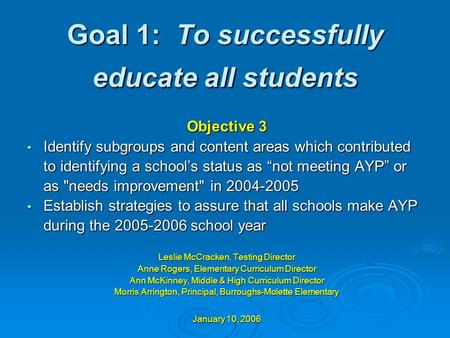 Goal 1: To successfully educate all students Objective 3 Identify subgroups and content areas which contributed Identify subgroups and content areas which.