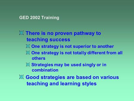 GED 2002 Training There is no proven pathway to teaching success One strategy is not superior to another One strategy is not totally different from all.