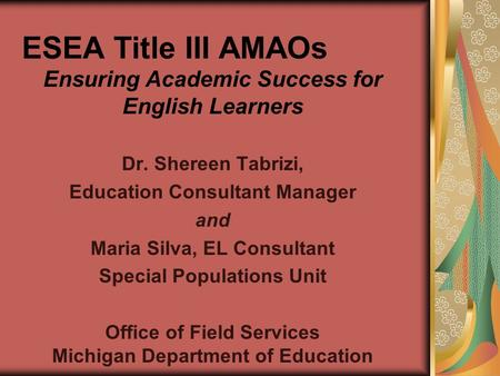 ESEA Title III AMAOs Ensuring Academic Success for English Learners Dr. Shereen Tabrizi, Education Consultant Manager and Maria Silva, EL Consultant Special.