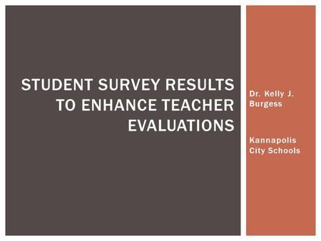 Dr. Kelly J. Burgess Kannapolis City Schools STUDENT SURVEY RESULTS TO ENHANCE TEACHER EVALUATIONS.