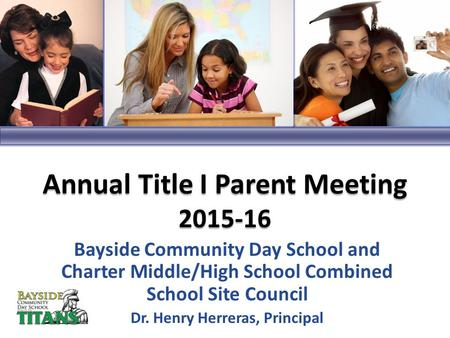 Bayside Community Day School and Charter Middle/High School Combined School Site Council Dr. Henry Herreras, Principal Annual Title I Parent Meeting 2015-16.