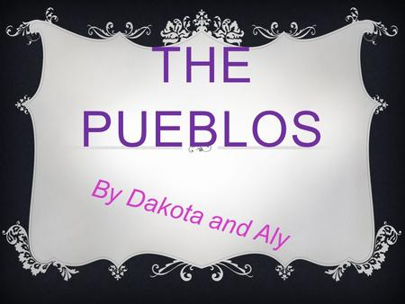 THE PUEBLOS By Dakota and Aly WHAT THE PUEBLOS ATE  Beans  Sunflowers  Squash  Pumpkins  Corn  Fruits  Nuts.