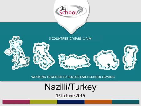 WORKING TOGETHER TO REDUCE EARLY SCHOOL LEAVING 5 COUNTRIES, 2 YEARS, 1 AIM Nazilli/Turkey 16th June 2015.