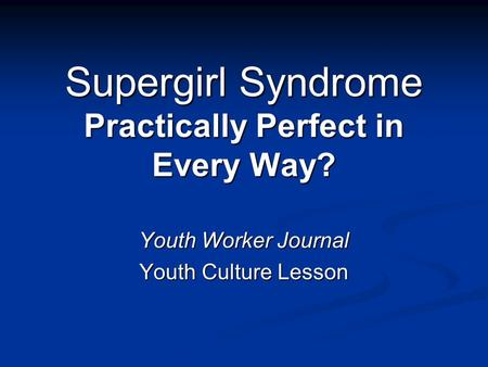 Supergirl Syndrome Practically Perfect in Every Way? Youth Worker Journal Youth Culture Lesson.