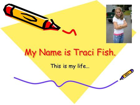 My Name is Traci Fish. This is my life…. Traci Fish2 Who Am I? My name is Traci Fish I am 18 years old I believe that Jesus is my Savior and Lord I attend.