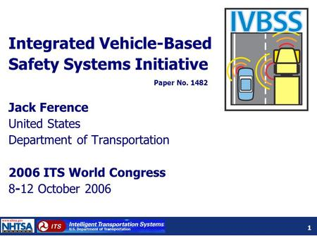 1 Integrated Vehicle-Based Safety Systems Initiative Jack Ference United States Department of Transportation 2006 ITS World Congress 8-12 October 2006.