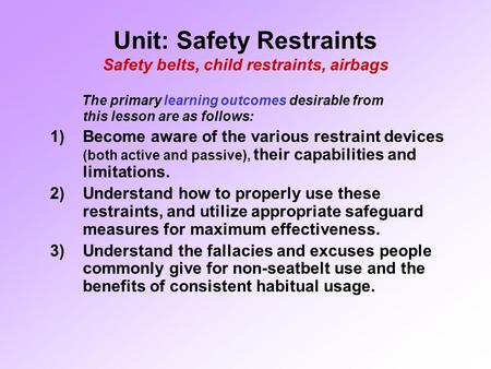 Unit: Safety Restraints Safety belts, child restraints, airbags The primary learning outcomes desirable from this lesson are as follows: 1)Become aware.