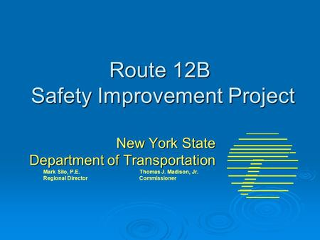 Route 12B Safety Improvement Project New York State Department of Transportation Mark Silo, P.E. Thomas J. Madison, Jr. Regional DirectorCommissioner.