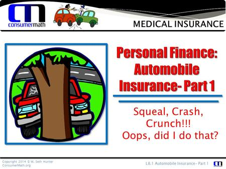 Copyright 2014 © W. Seth Hunter ConsumerMath.org L8.1 Automobile Insurance- Part 1 Medical insurance is designed to protect your finances from an unforeseen.