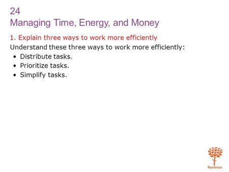 24 Managing Time, Energy, and Money 1. Explain three ways to work more efficiently Understand these three ways to work more efficiently: Distribute tasks.
