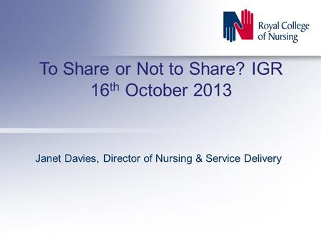 To Share or Not to Share? IGR 16 th October 2013 Janet Davies, Director of Nursing & Service Delivery.