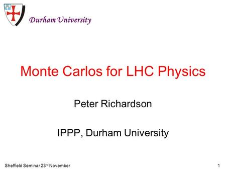 Sheffield Seminar 23 rd November1 Monte Carlos for LHC Physics Peter Richardson IPPP, Durham University Durham University.