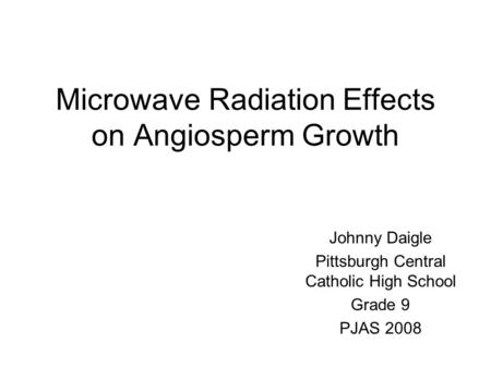 Microwave Radiation Effects on Angiosperm Growth Johnny Daigle Pittsburgh Central Catholic High School Grade 9 PJAS 2008.