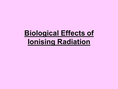 Biological Effects of Ionising Radiation. Radio Sensitivity Radio Sensitive Tissues Radio Resistant Tissues.